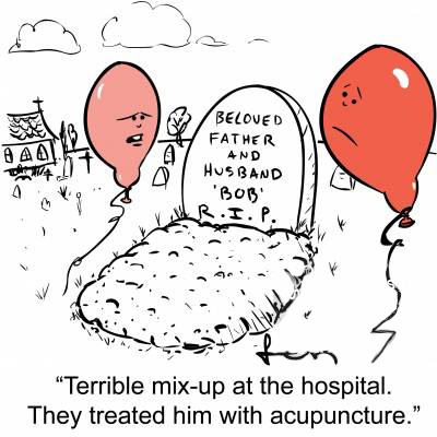 'Terrible mix-up at the hospital. They treated him with acupuncture.'